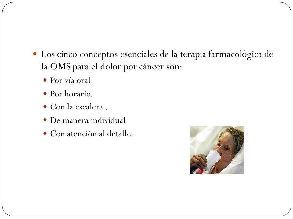 Los cinco conceptos esenciales de la terapia farmacológica de la OMS para el dolor por cáncer son: Por vía oral. Por horario. Con la escalera. De mane
