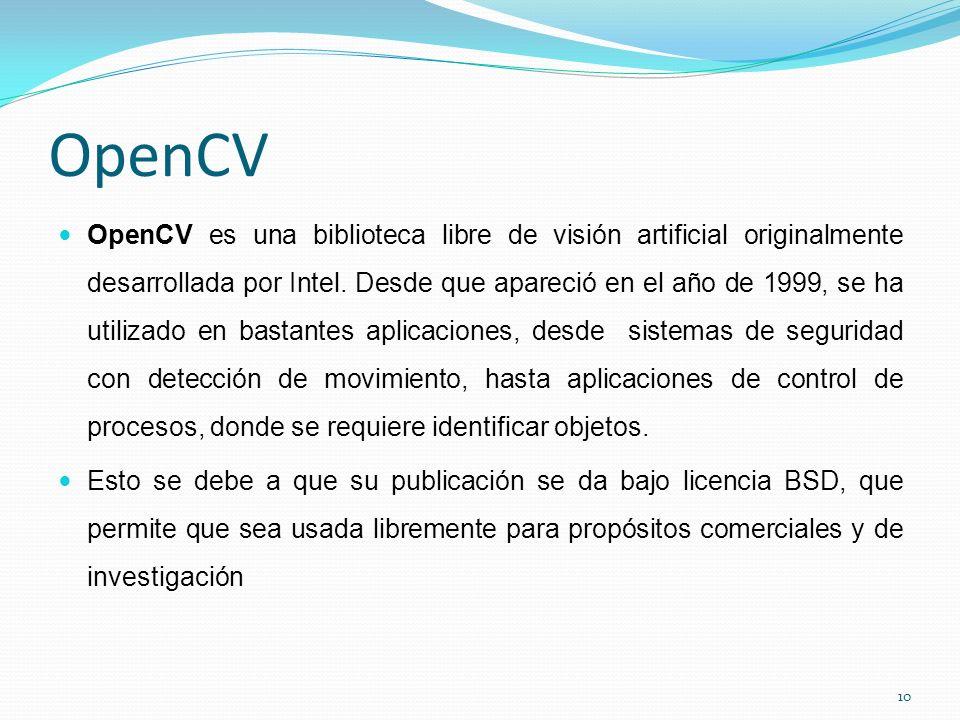 OpenCV OpenCV es una biblioteca libre de visión artificial originalmente desarrollada por Intel.