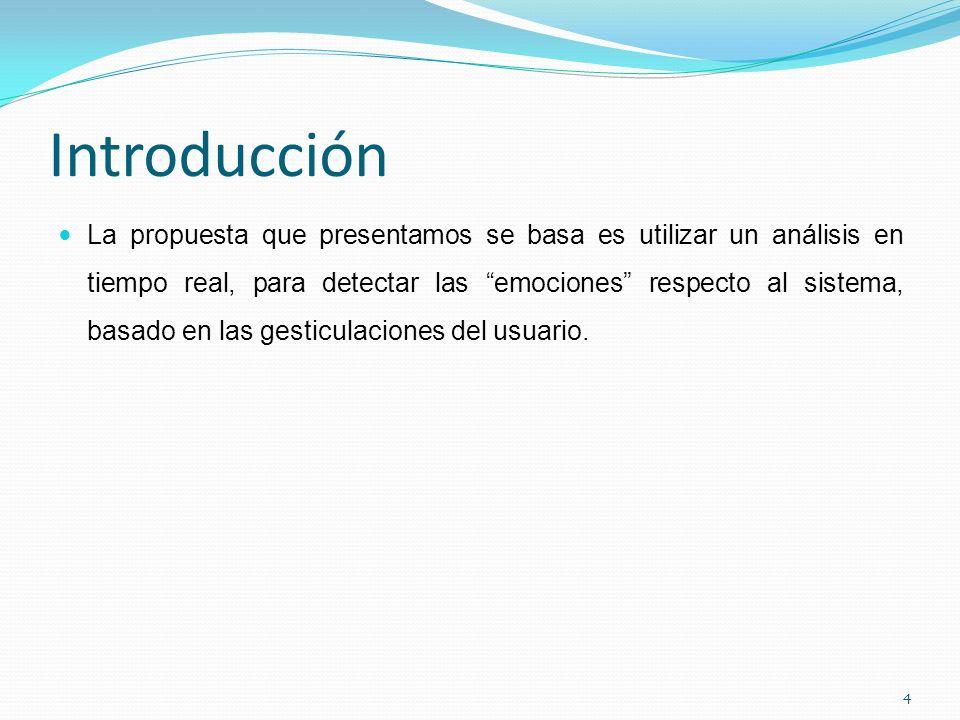 Introducción La propuesta que presentamos se basa es utilizar un análisis en tiempo real, para detectar las emociones respecto al sistema, basado en las gesticulaciones del usuario.