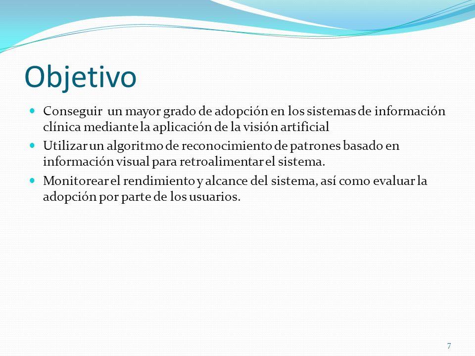 Objetivo Conseguir un mayor grado de adopción en los sistemas de información clínica mediante la aplicación de la visión artificial Utilizar un algoritmo de reconocimiento de patrones basado en información visual para retroalimentar el sistema.
