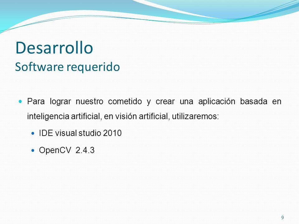 Desarrollo Software requerido Para lograr nuestro cometido y crear una aplicación basada en inteligencia artificial, en visión artificial, utilizaremos: IDE visual studio 2010 OpenCV 2.4.3 9