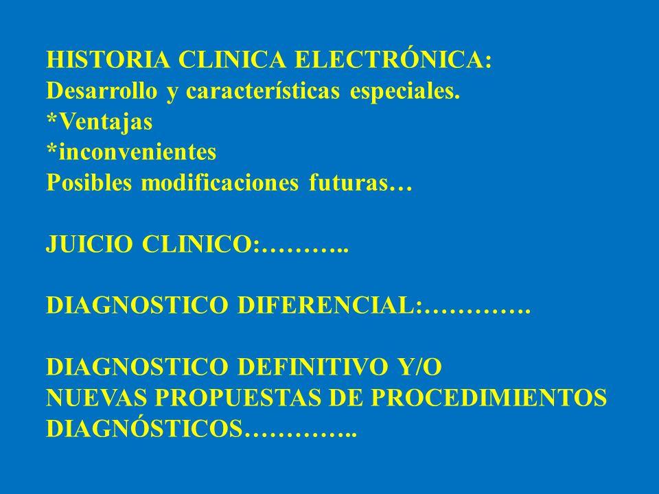 HISTORIA CLINICA ELECTRÓNICA: Desarrollo y características especiales. *Ventajas *inconvenientes Posibles modificaciones futuras… JUICIO CLINICO:………..