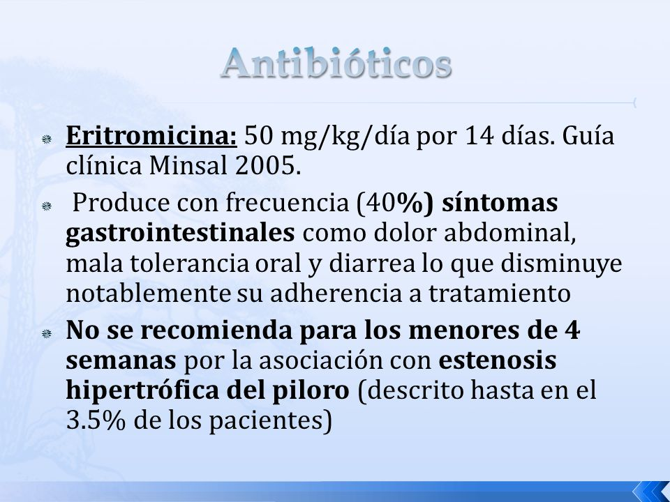 Eritromicina: 50 mg/kg/día por 14 días. Guía clínica Minsal 2005. Produce con frecuencia (40%) síntomas gastrointestinales como dolor abdominal, mala