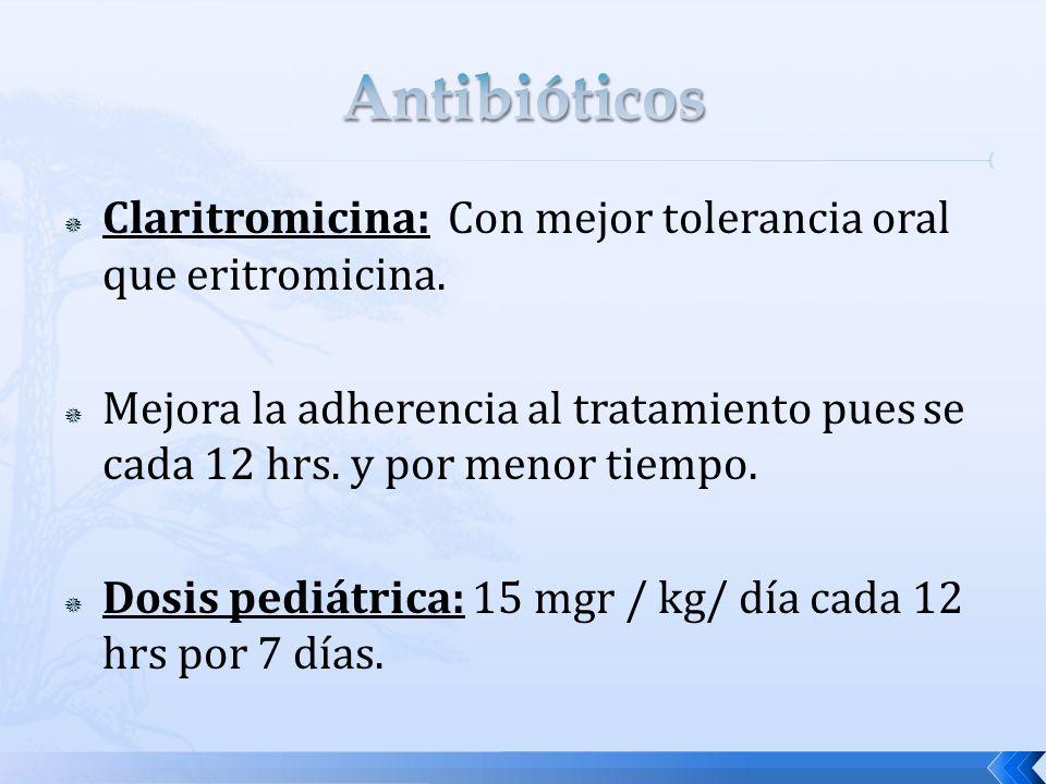 Claritromicina: Con mejor tolerancia oral que eritromicina. Mejora la adherencia al tratamiento pues se cada 12 hrs. y por menor tiempo. Dosis pediátr