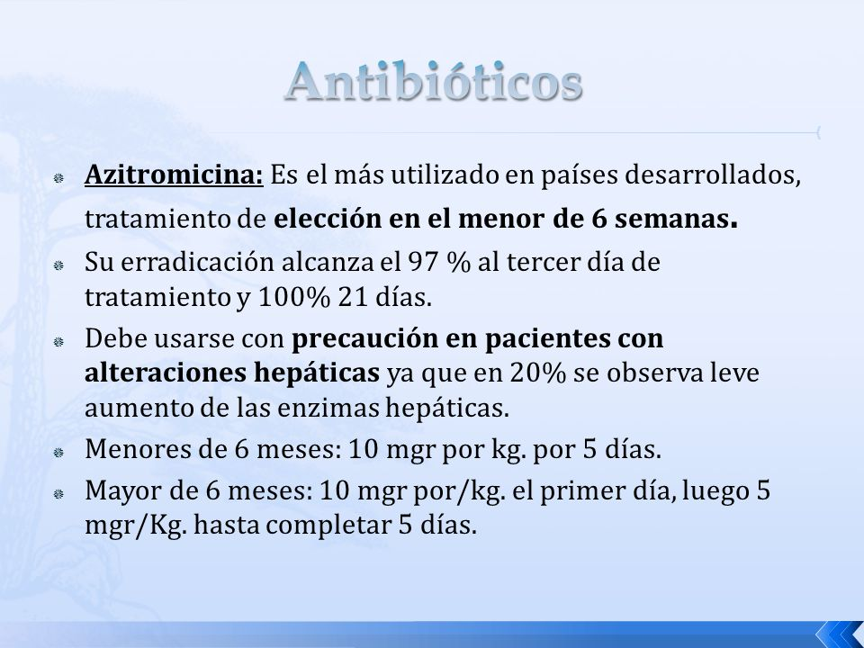 Azitromicina: Es el más utilizado en países desarrollados, tratamiento de elección en el menor de 6 semanas. Su erradicación alcanza el 97 % al tercer