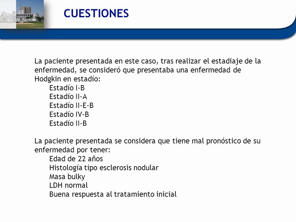 CUESTIONES La paciente presentada en este caso, tras realizar el estadiaje de la enfermedad, se consideró que presentaba una enfermedad de Hodgkin en