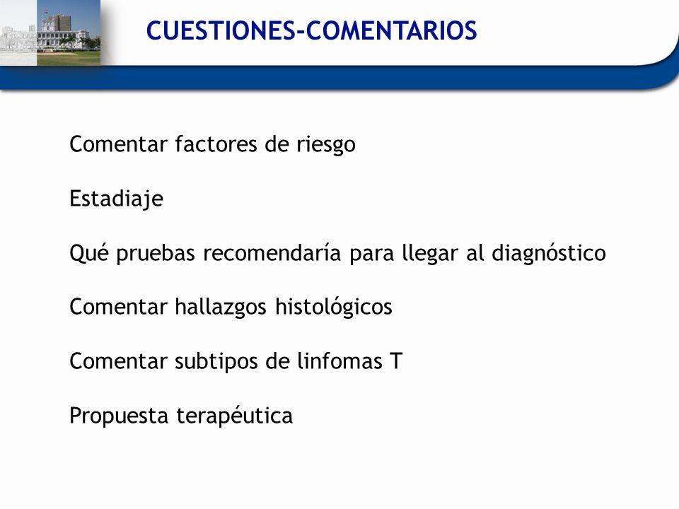 CUESTIONES-COMENTARIOS Comentar factores de riesgo Estadiaje Qué pruebas recomendaría para llegar al diagnóstico Comentar hallazgos histológicos Comen