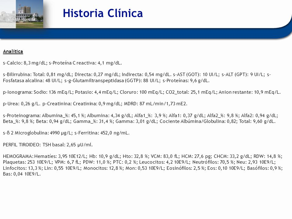 Historia Clínica Analítica s-Calcio: 8,3 mg/dL; s-Proteína C reactiva: 4,1 mg/dL. s-Bilirrubina: Total: 0,81 mg/dL; Directa: 0,27 mg/dL; Indirecta: 0,