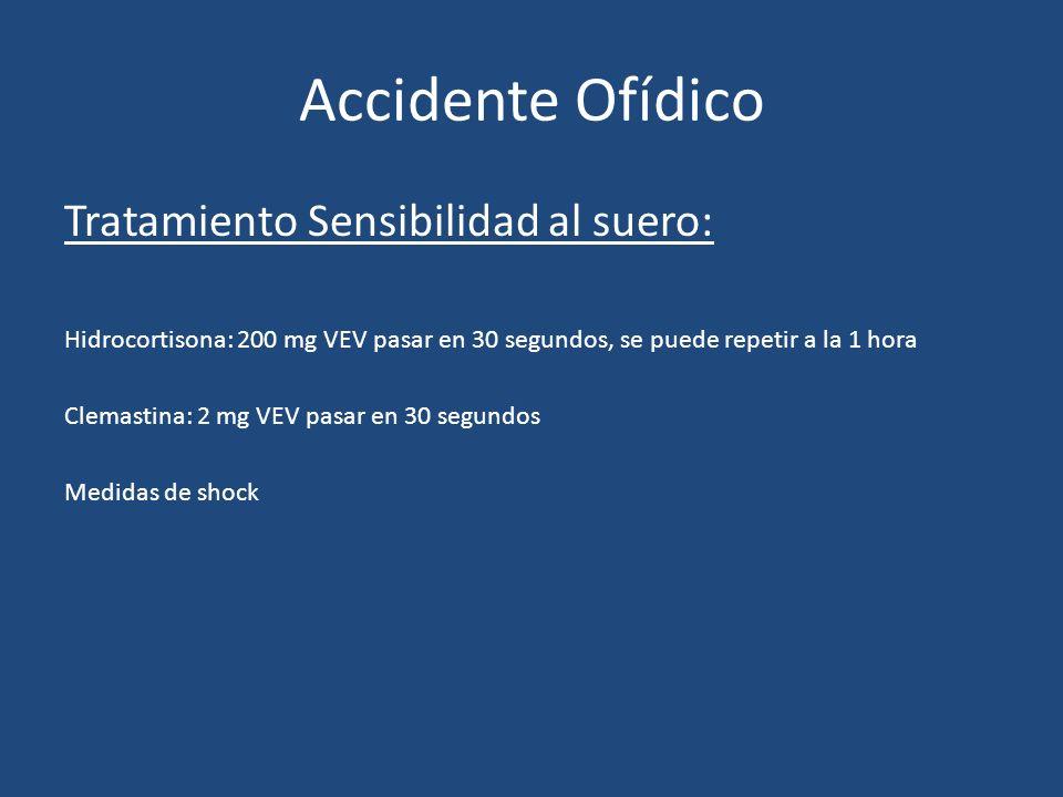 Accidente Ofídico Tratamiento Sensibilidad al suero: Hidrocortisona: 200 mg VEV pasar en 30 segundos, se puede repetir a la 1 hora Clemastina: 2 mg VE