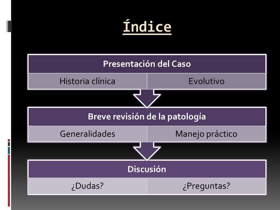 Índice Discusión ¿Dudas?¿Preguntas? Breve revisión de la patología GeneralidadesManejo práctico Presentación del Caso Historia clínicaEvolutivo