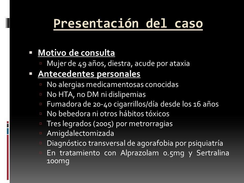 Presentación del caso Motivo de consulta Mujer de 49 años, diestra, acude por ataxia Antecedentes personales No alergias medicamentosas conocidas No H
