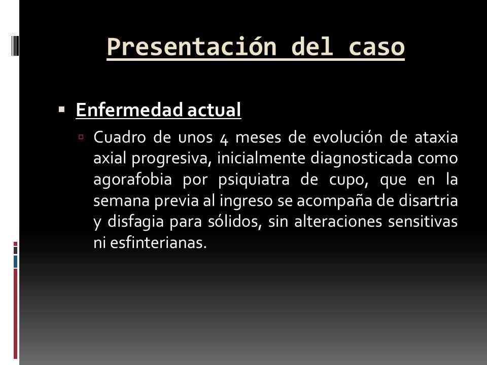 Presentación del caso Enfermedad actual Cuadro de unos 4 meses de evolución de ataxia axial progresiva, inicialmente diagnosticada como agorafobia por