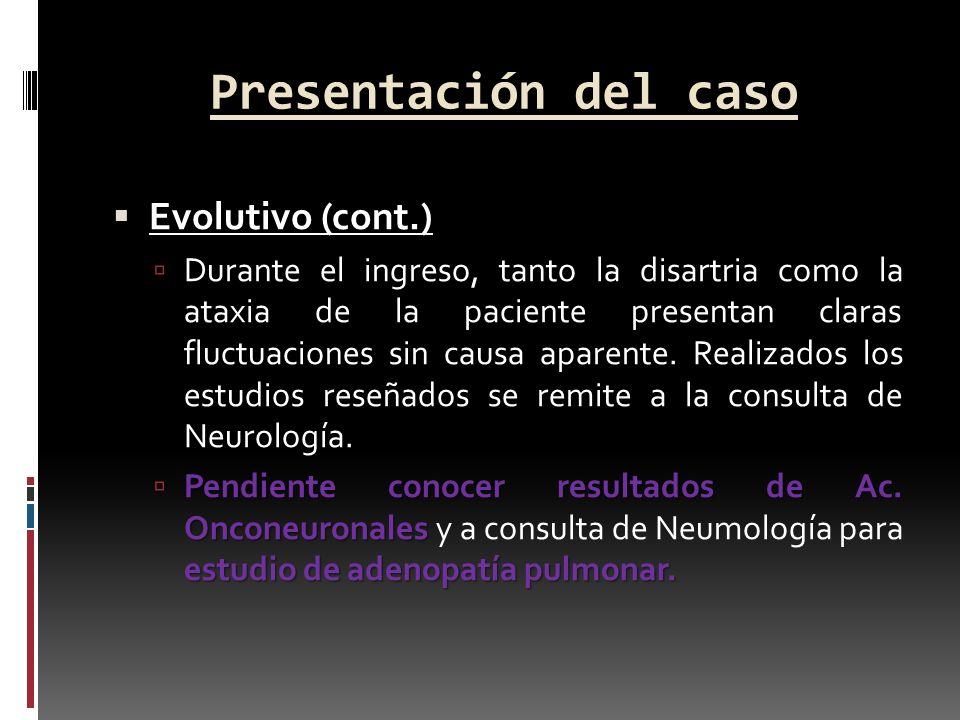 Presentación del caso Evolutivo (cont.) Durante el ingreso, tanto la disartria como la ataxia de la paciente presentan claras fluctuaciones sin causa