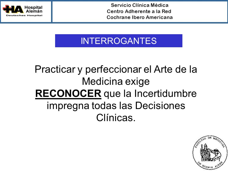 Servicio Clínica Médica Centro Adherente a la Red Cochrane Ibero Americana Practicar y perfeccionar el Arte de la Medicina exige RECONOCER que la Incertidumbre impregna todas las Decisiones Clínicas.
