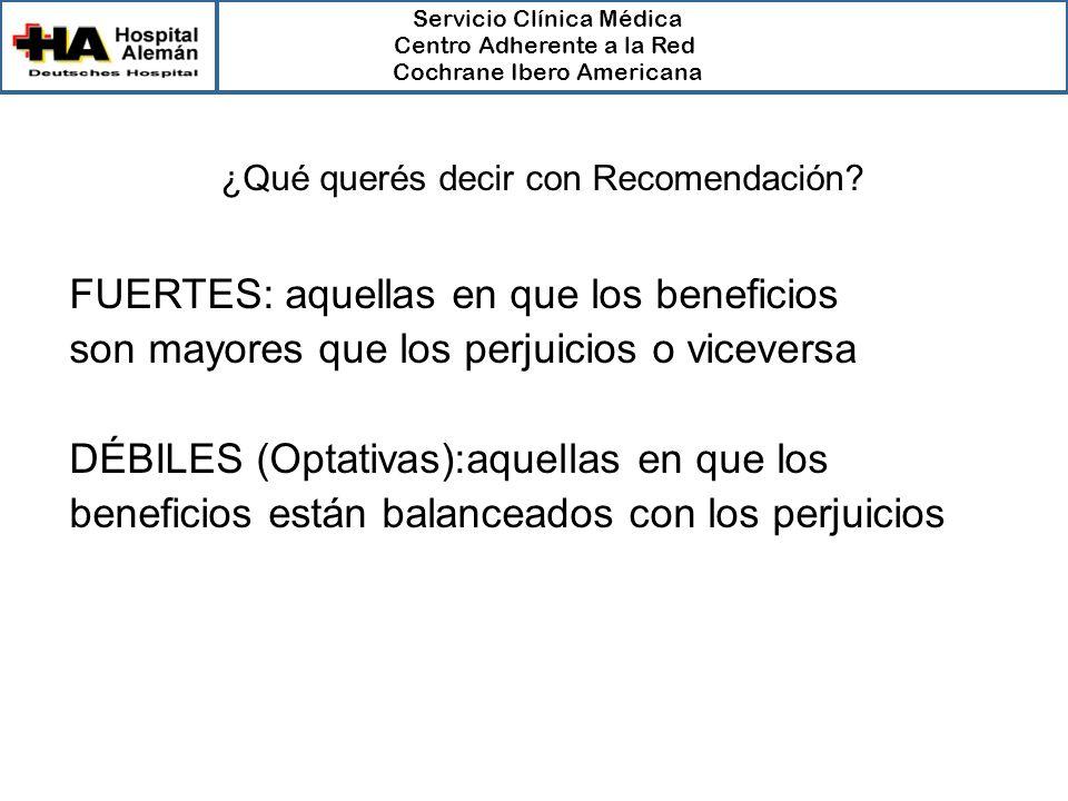 Servicio Clínica Médica Centro Adherente a la Red Cochrane Ibero Americana FUERTES: aquellas en que los beneficios son mayores que los perjuicios o viceversa DÉBILES (Optativas):aquellas en que los beneficios están balanceados con los perjuicios ¿Qué querés decir con Recomendación?