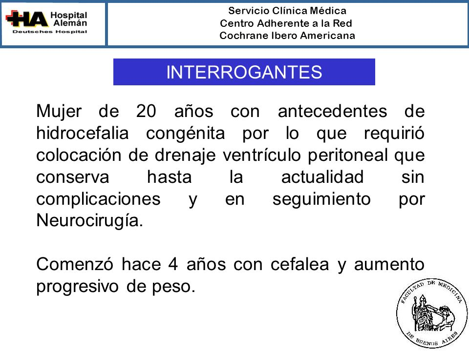 Servicio Clínica Médica Centro Adherente a la Red Cochrane Ibero Americana Mujer de 20 años con antecedentes de hidrocefalia congénita por lo que requirió colocación de drenaje ventrículo peritoneal que conserva hasta la actualidad sin complicaciones y en seguimiento por Neurocirugía.
