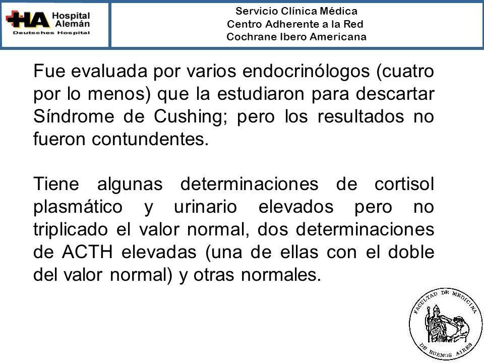 Servicio Clínica Médica Centro Adherente a la Red Cochrane Ibero Americana Fue evaluada por varios endocrinólogos (cuatro por lo menos) que la estudiaron para descartar Síndrome de Cushing; pero los resultados no fueron contundentes.