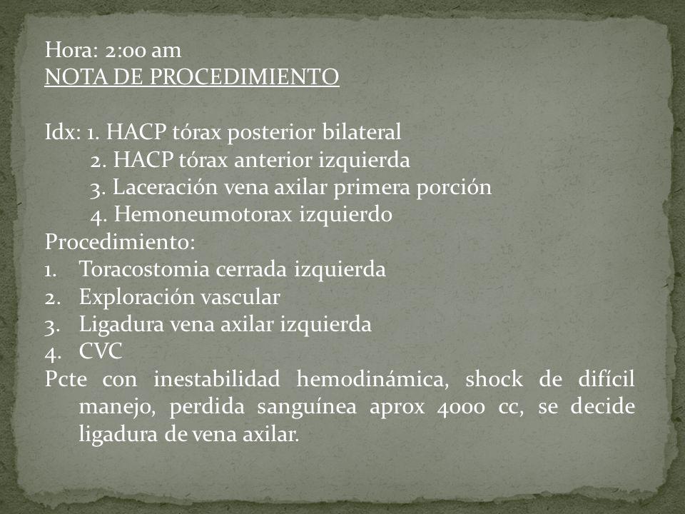 Hora: 2:00 am NOTA DE PROCEDIMIENTO Idx: 1. HACP tórax posterior bilateral 2. HACP tórax anterior izquierda 3. Laceración vena axilar primera porción