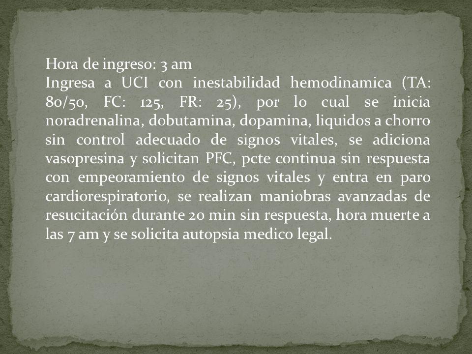Hora de ingreso: 3 am Ingresa a UCI con inestabilidad hemodinamica (TA: 80/50, FC: 125, FR: 25), por lo cual se inicia noradrenalina, dobutamina, dopa