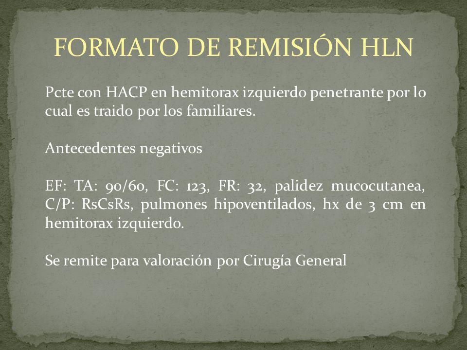 FORMATO DE REMISIÓN HLN Pcte con HACP en hemitorax izquierdo penetrante por lo cual es traido por los familiares. Antecedentes negativos EF: TA: 90/60