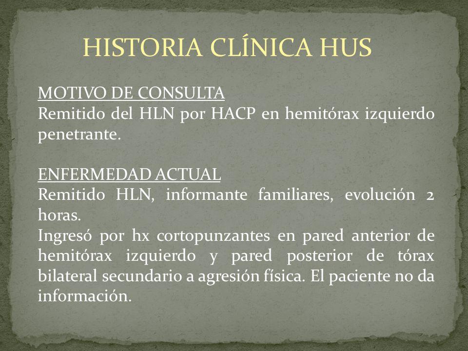 HISTORIA CLÍNICA HUS MOTIVO DE CONSULTA Remitido del HLN por HACP en hemitórax izquierdo penetrante. ENFERMEDAD ACTUAL Remitido HLN, informante famili