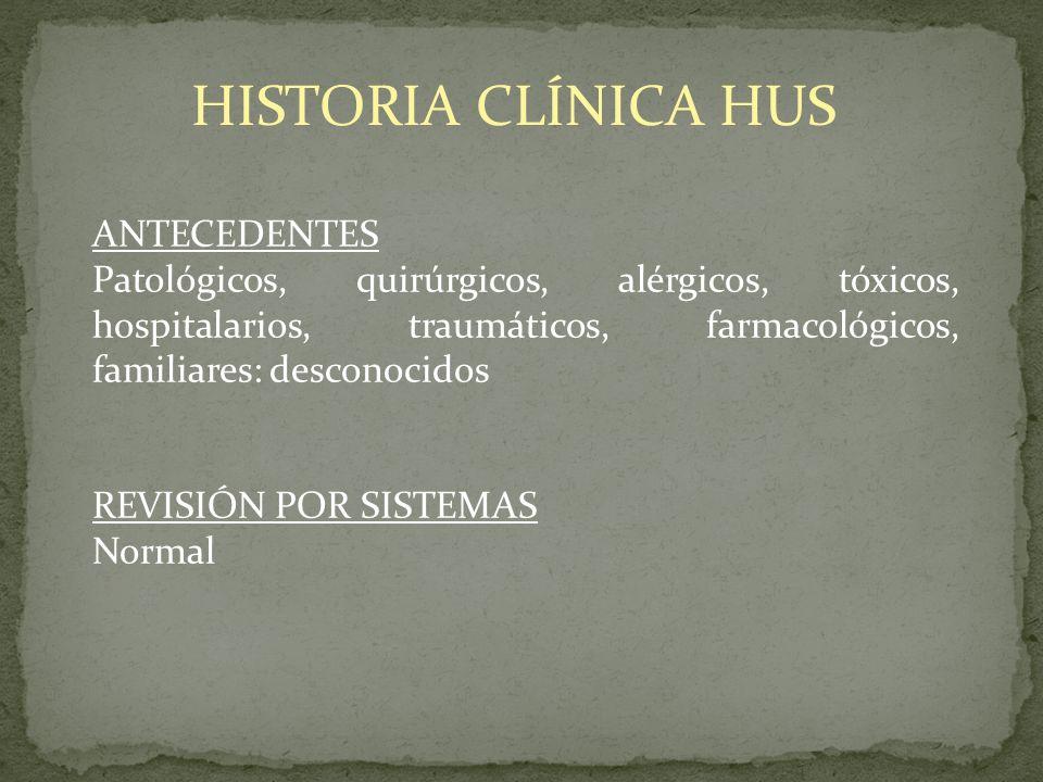 HISTORIA CLÍNICA HUS ANTECEDENTES Patológicos, quirúrgicos, alérgicos, tóxicos, hospitalarios, traumáticos, farmacológicos, familiares: desconocidos R