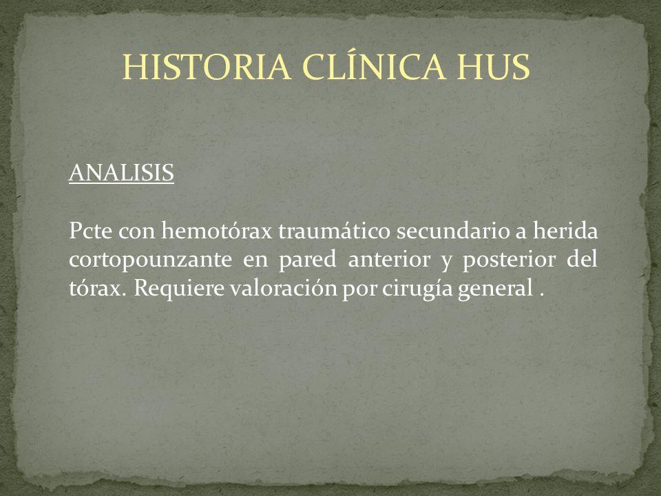 HISTORIA CLÍNICA HUS ANALISIS Pcte con hemotórax traumático secundario a herida cortopounzante en pared anterior y posterior del tórax. Requiere valor