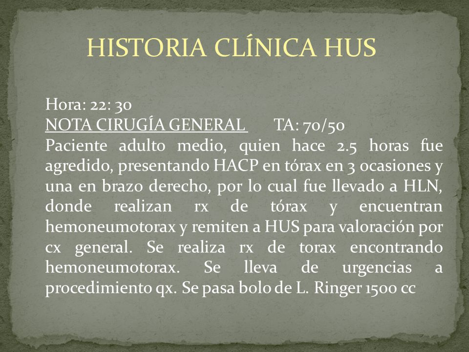 HISTORIA CLÍNICA HUS Hora: 22: 30 NOTA CIRUGÍA GENERAL TA: 70/50 Paciente adulto medio, quien hace 2.5 horas fue agredido, presentando HACP en tórax e