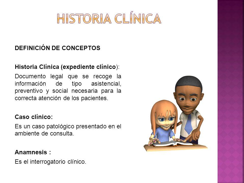 DEFINICIÓN DE CONCEPTOS Historia Clínica (expediente clínico): Documento legal que se recoge la información de tipo asistencial, preventivo y social necesaria para la correcta atención de los pacientes.