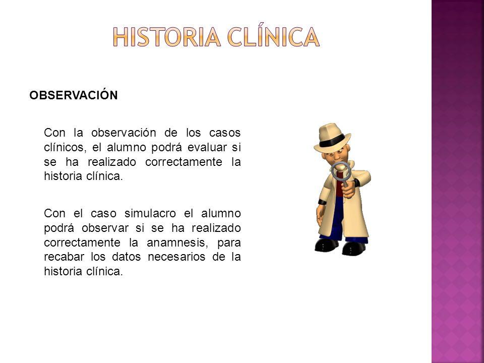 OBSERVACIÓN Con la observación de los casos clínicos, el alumno podrá evaluar si se ha realizado correctamente la historia clínica.