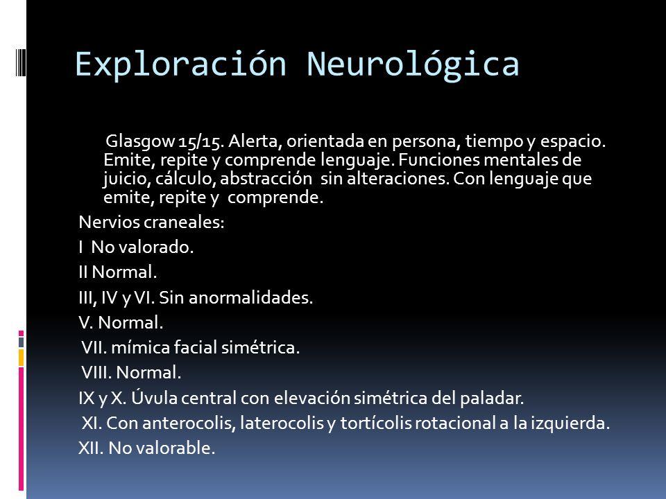 Exploración Neurológica Glasgow 15/15.Alerta, orientada en persona, tiempo y espacio.