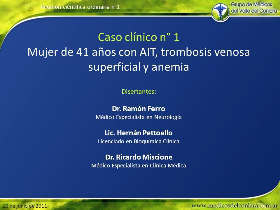 Reunión científica ordinaria n°1 23 de junio de 2011 Caso clínico n° 1 Mujer de 41 años con AIT, trombosis venosa superficial y anemia Disertantes: Dr