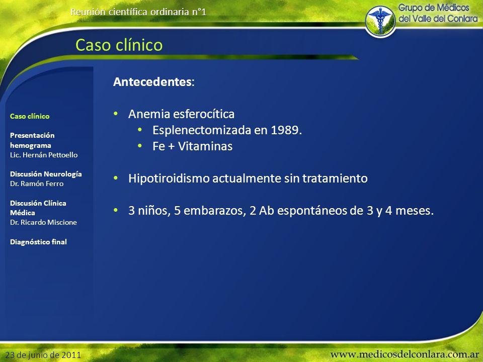 Caso clínico Reunión científica ordinaria n°1 23 de junio de 2011 Antecedentes: Anemia esferocítica Esplenectomizada en 1989. Fe + Vitaminas Hipotiroi