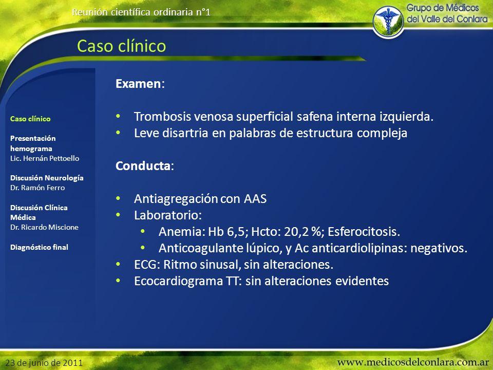 Caso clínico Reunión científica ordinaria n°1 23 de junio de 2011 Examen: Trombosis venosa superficial safena interna izquierda. Leve disartria en pal