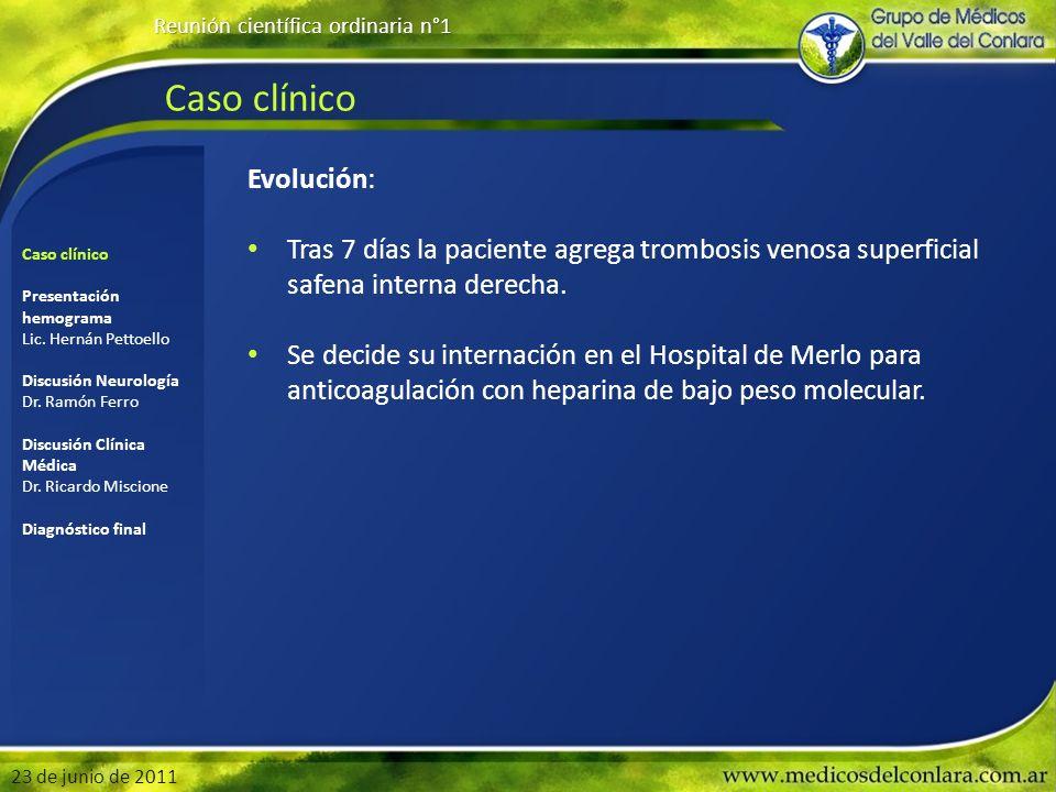 Caso clínico Reunión científica ordinaria n°1 23 de junio de 2011 Evolución: Tras 7 días la paciente agrega trombosis venosa superficial safena intern