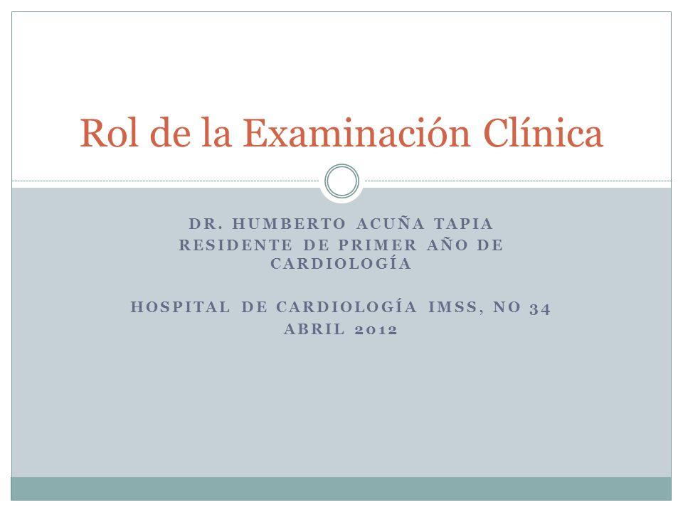DR. HUMBERTO ACUÑA TAPIA RESIDENTE DE PRIMER AÑO DE CARDIOLOGÍA HOSPITAL DE CARDIOLOGÍA IMSS, NO 34 ABRIL 2012 Rol de la Examinación Clínica