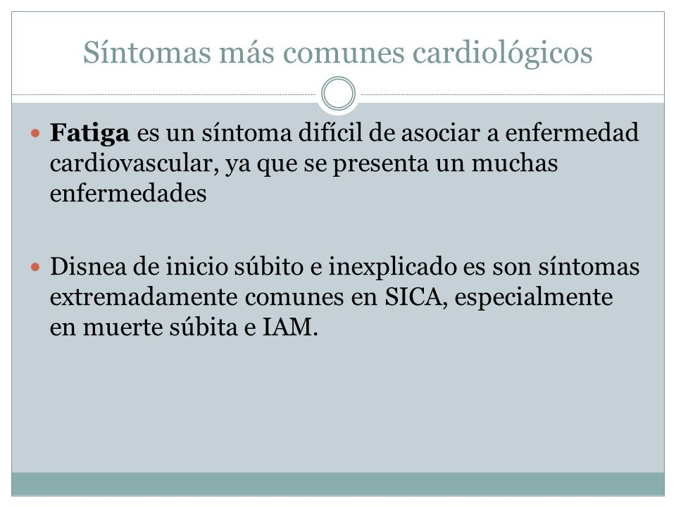 Síntomas más comunes cardiológicos Fatiga es un síntoma difícil de asociar a enfermedad cardiovascular, ya que se presenta un muchas enfermedades Disnea de inicio súbito e inexplicado es son síntomas extremadamente comunes en SICA, especialmente en muerte súbita e IAM.
