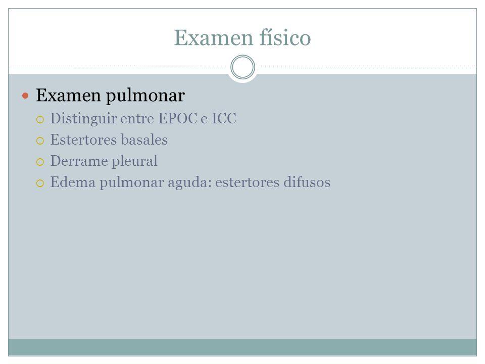 Examen físico Examen pulmonar Distinguir entre EPOC e ICC Estertores basales Derrame pleural Edema pulmonar aguda: estertores difusos