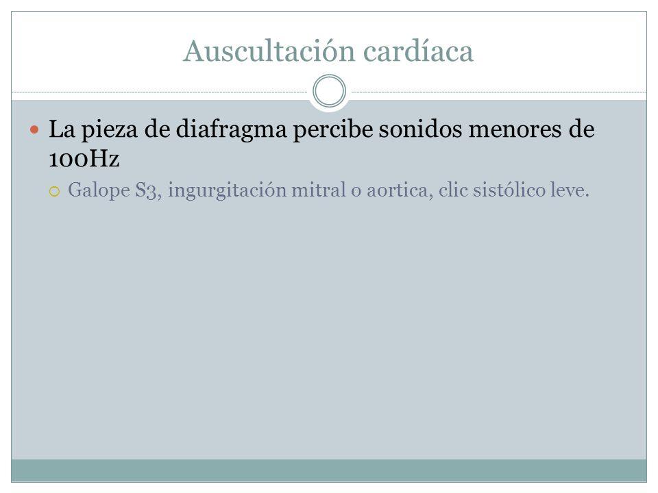 La pieza de diafragma percibe sonidos menores de 100Hz Galope S3, ingurgitación mitral o aortica, clic sistólico leve.