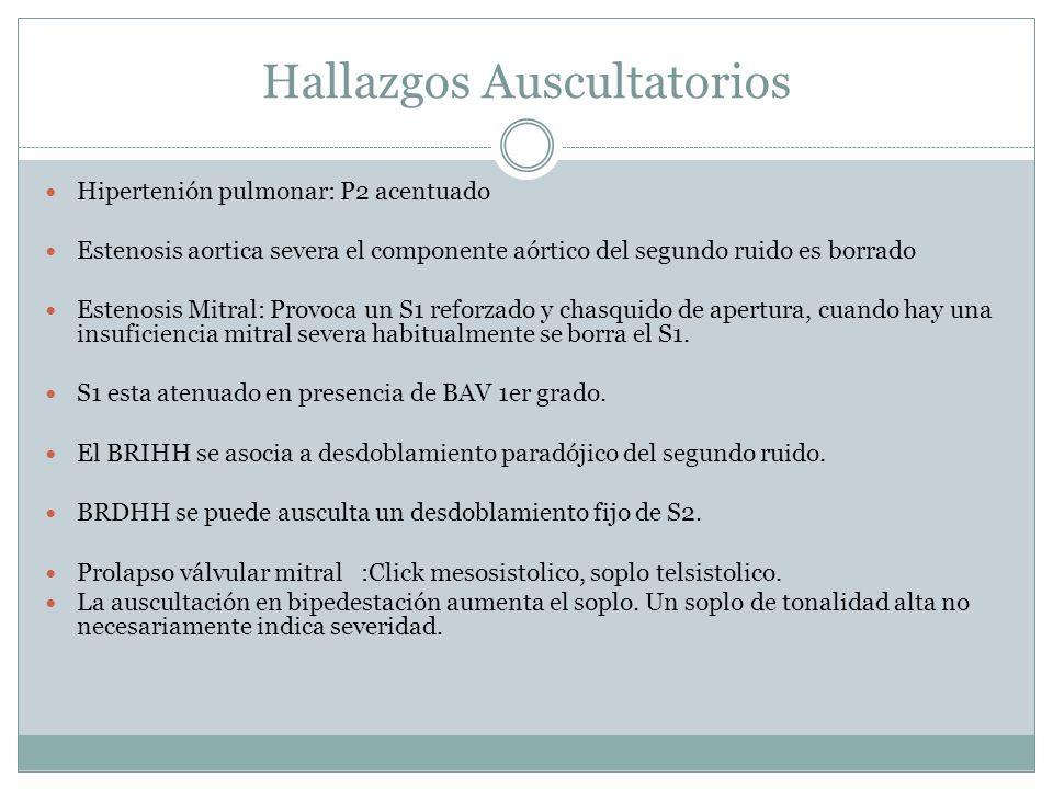Hallazgos Auscultatorios Hipertenión pulmonar: P2 acentuado Estenosis aortica severa el componente aórtico del segundo ruido es borrado Estenosis Mitral: Provoca un S1 reforzado y chasquido de apertura, cuando hay una insuficiencia mitral severa habitualmente se borra el S1.
