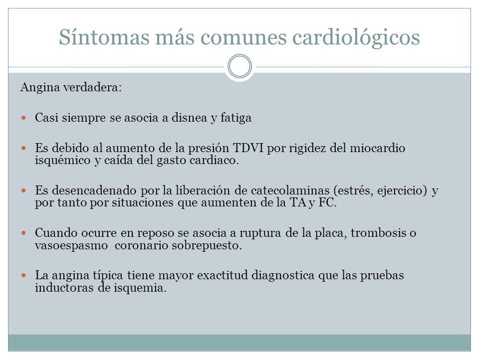 Síntomas más comunes cardiológicos Angina verdadera: Casi siempre se asocia a disnea y fatiga Es debido al aumento de la presión TDVI por rigidez del miocardio isquémico y caída del gasto cardiaco.