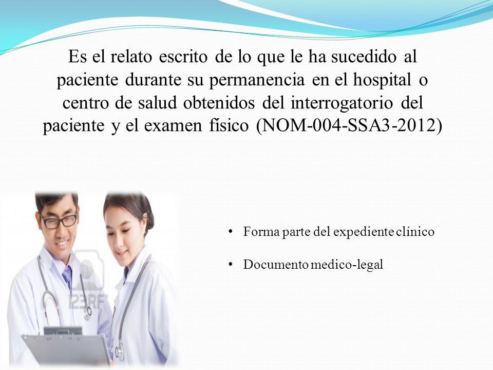 Es el relato escrito de lo que le ha sucedido al paciente durante su permanencia en el hospital o centro de salud obtenidos del interrogatorio del paciente y el examen físico (NOM-004-SSA3-2012) Forma parte del expediente clínico Documento medico-legal