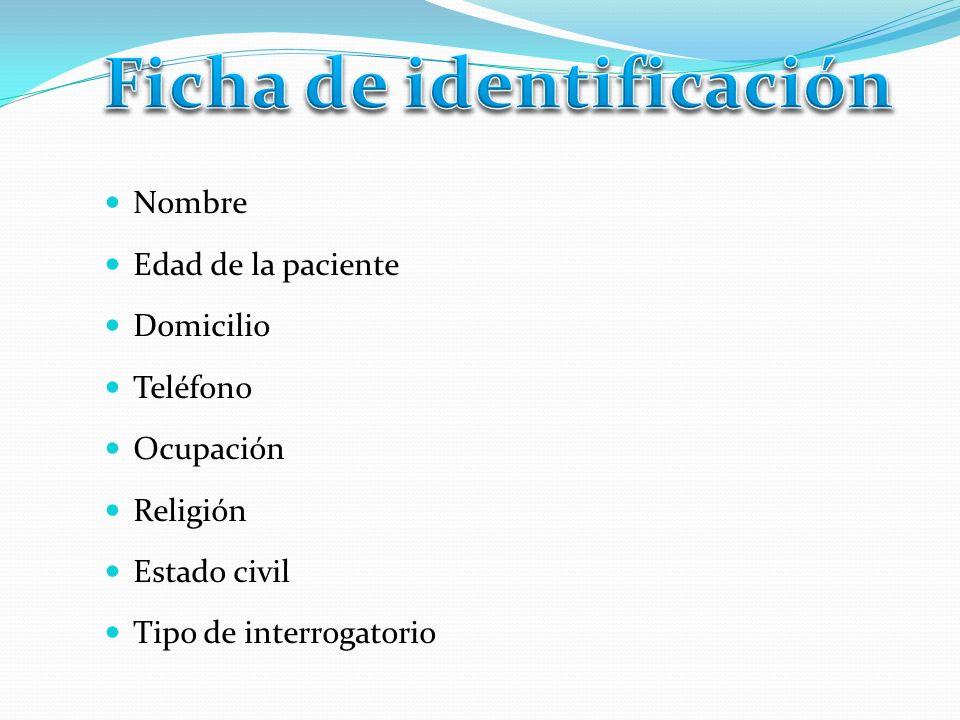 Nombre Edad de la paciente Domicilio Teléfono Ocupación Religión Estado civil Tipo de interrogatorio