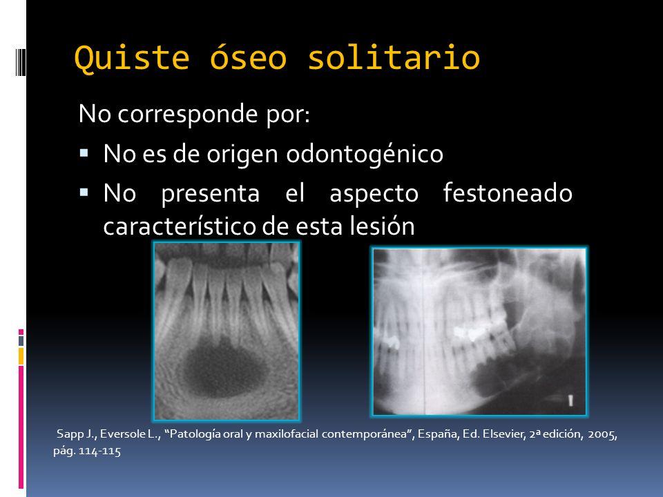 No corresponde por: No es de origen odontogénico No presenta el aspecto festoneado característico de esta lesión Quiste óseo solitario Sapp J., Everso