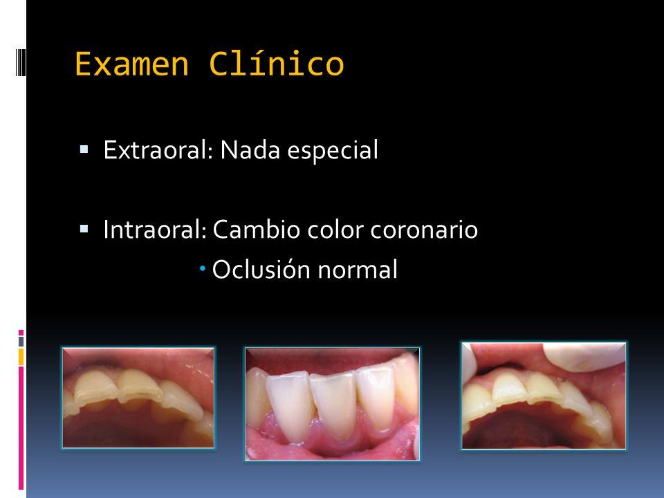 Examen Clínico Extraoral: Nada especial Intraoral: Cambio color coronario Oclusión normal