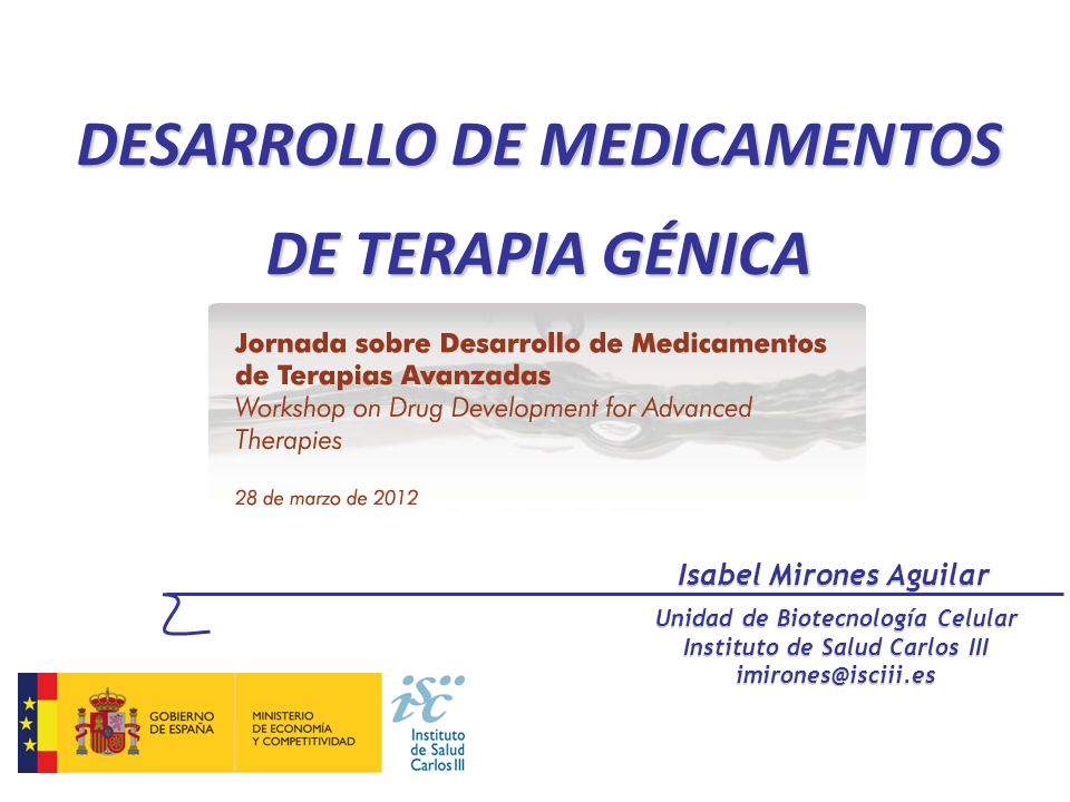 DESARROLLO DE MEDICAMENTOS DE TERAPIA GÉNICA Isabel Mirones Aguilar Unidad de Biotecnología Celular Instituto de Salud Carlos III imirones@isciii.es