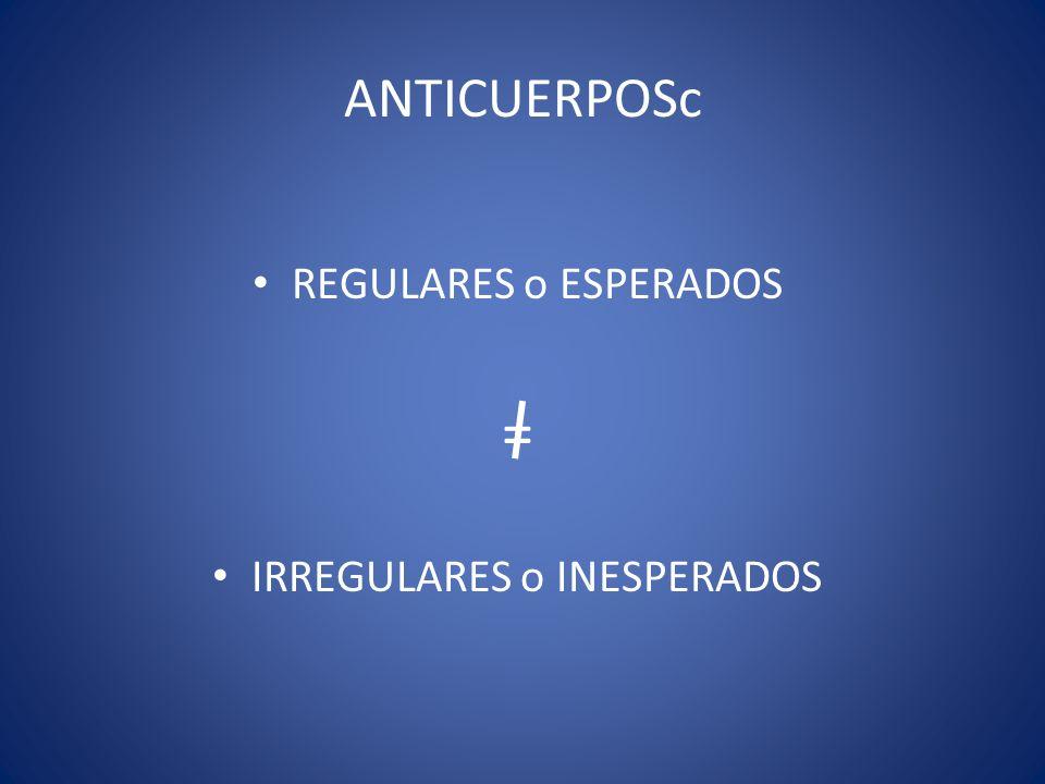 REGULARES o ESPERADOS = IRREGULARES o INESPERADOS ANTICUERPOSc