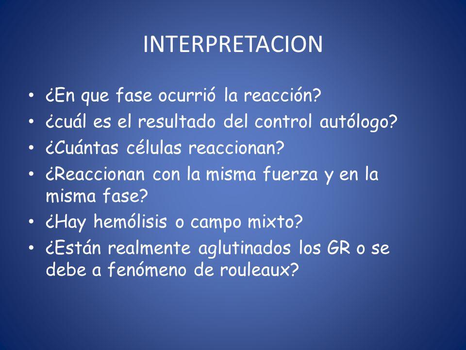 INTERPRETACION ¿En que fase ocurrió la reacción? ¿cuál es el resultado del control autólogo? ¿Cuántas células reaccionan? ¿Reaccionan con la misma fue