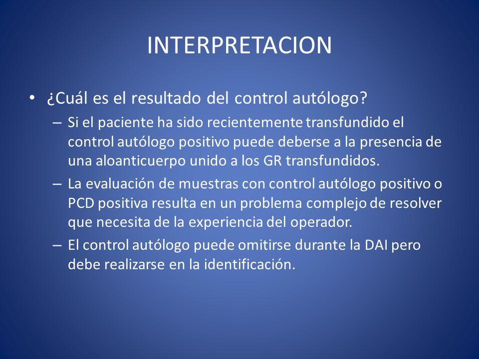 INTERPRETACION ¿Cuál es el resultado del control autólogo? – Si el paciente ha sido recientemente transfundido el control autólogo positivo puede debe