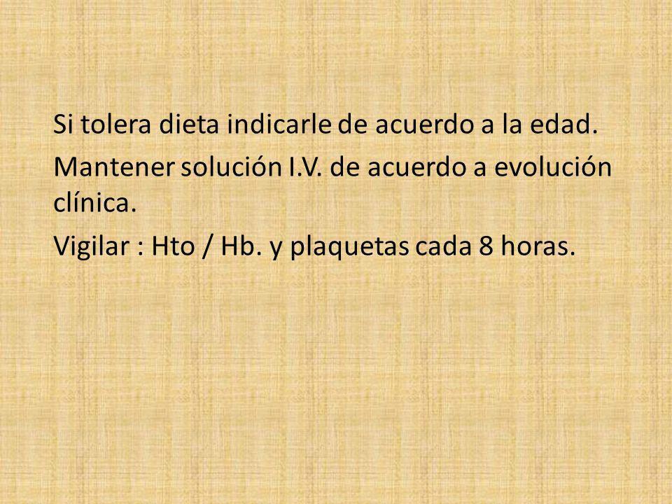 Si tolera dieta indicarle de acuerdo a la edad. Mantener solución I.V. de acuerdo a evolución clínica. Vigilar : Hto / Hb. y plaquetas cada 8 horas.
